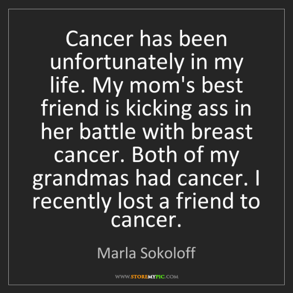 Marla Sokoloff: Cancer has been unfortunately in my life. My mom's best...