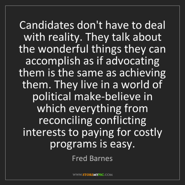 Fred Barnes: Candidates don't have to deal with reality. They talk...
