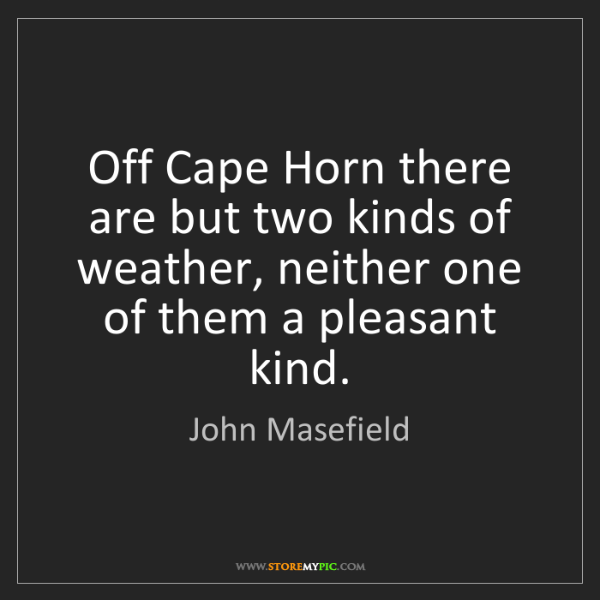 John Masefield: Off Cape Horn there are but two kinds of weather, neither...