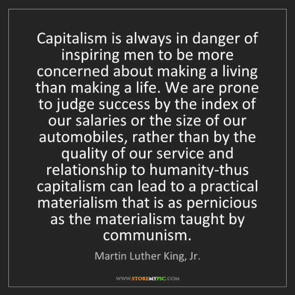 Martin Luther King, Jr.: Capitalism is always in danger of inspiring men to be...