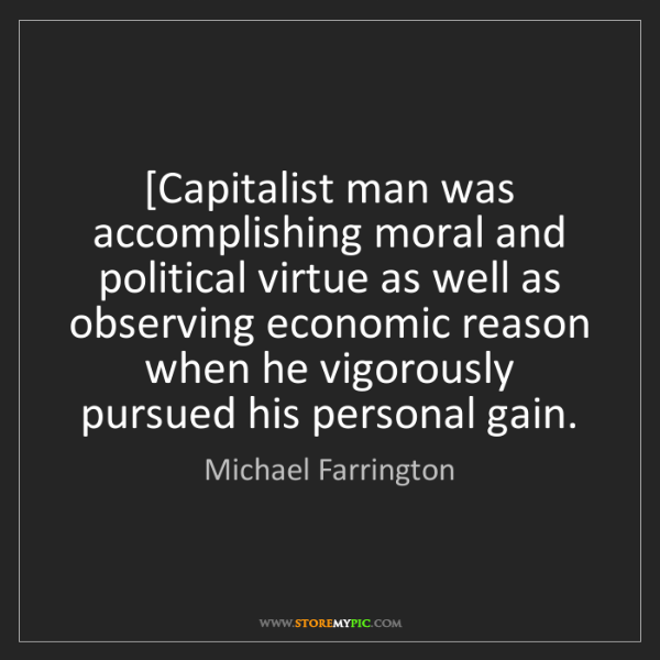 Michael Farrington: [Capitalist man was accomplishing moral and political...