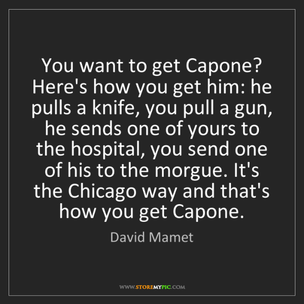 David Mamet: You want to get Capone? Here's how you get him: he pulls...