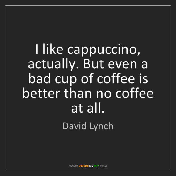 David Lynch: I like cappuccino, actually. But even a bad cup of coffee...