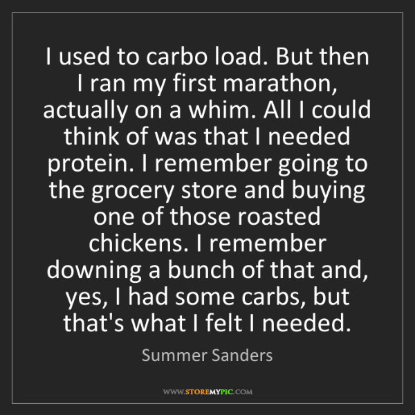 Summer Sanders: I used to carbo load. But then I ran my first marathon,...