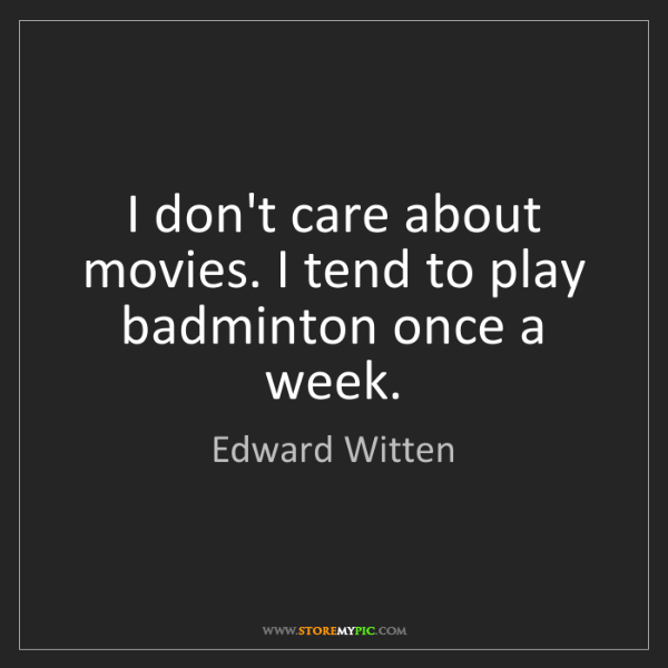 Edward Witten: I don't care about movies. I tend to play badminton once...