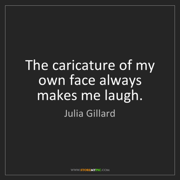Julia Gillard: The caricature of my own face always makes me laugh.