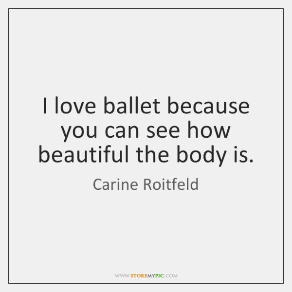 I love ballet because you can see how beautiful the body is.
