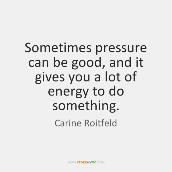 Sometimes pressure can be good, and it gives you a lot of ...