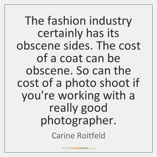 The fashion industry certainly has its obscene sides. The cost of a ...