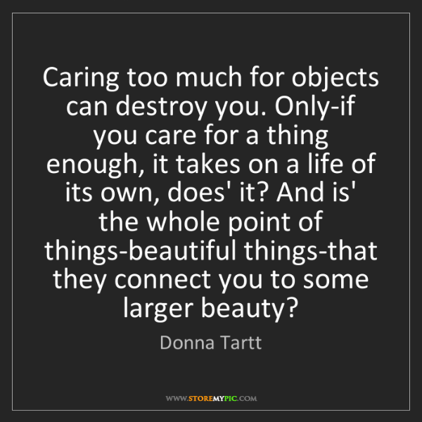 Donna Tartt: Caring too much for objects can destroy you. Only-if...