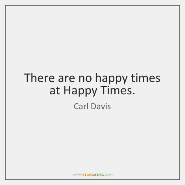 There are no happy times at Happy Times.