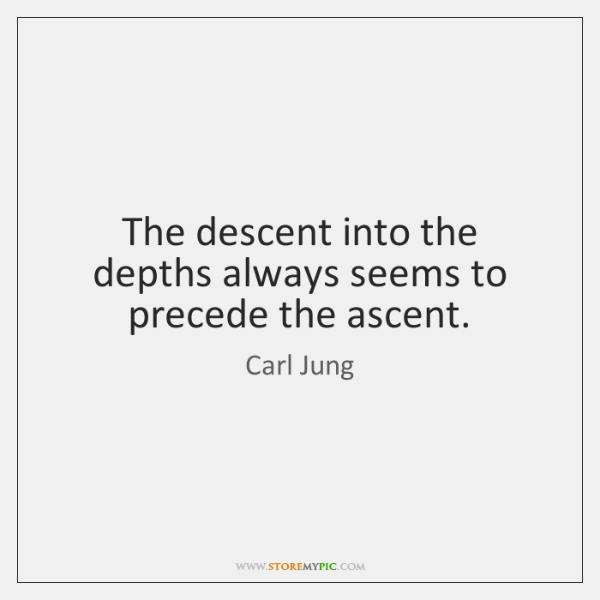 The descent into the depths always seems to precede the ascent.