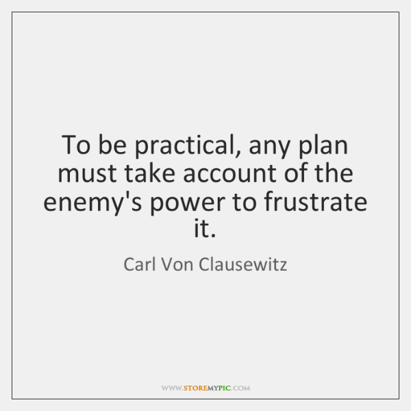 To be practical, any plan must take account of the enemy's power ...