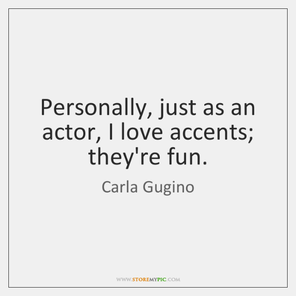 Personally, just as an actor, I love accents; they're fun.