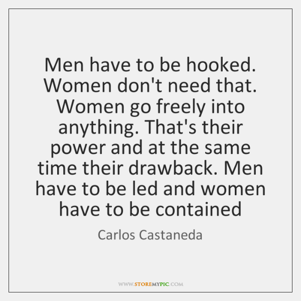 Men have to be hooked. Women don't need that. Women go freely ...