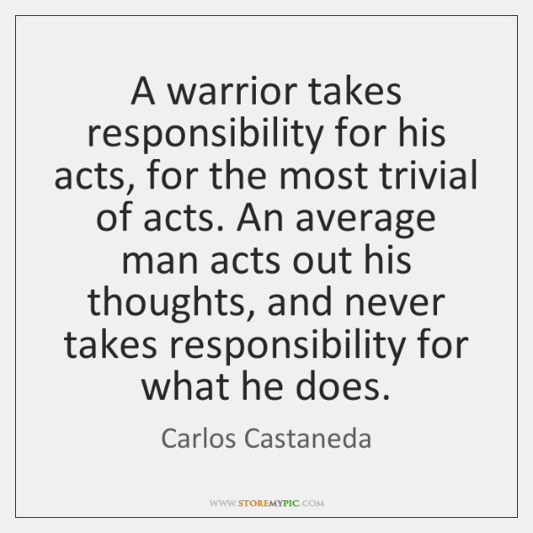 A warrior takes responsibility for his acts, for the most trivial of ...