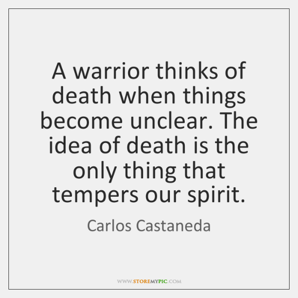 A warrior thinks of death when things become unclear. The idea of ...