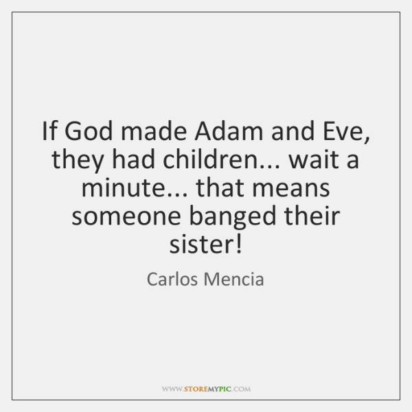 If God made Adam and Eve, they had children... wait a minute... ...