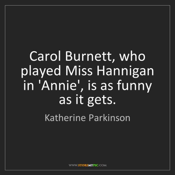 Katherine Parkinson: Carol Burnett, who played Miss Hannigan in 'Annie', is...