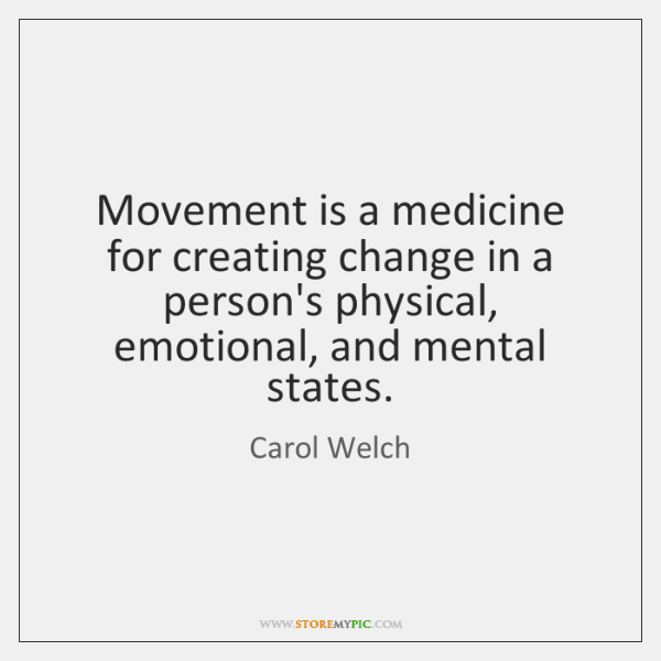 Movement is a medicine for creating change in a person's physical, emotional, ...