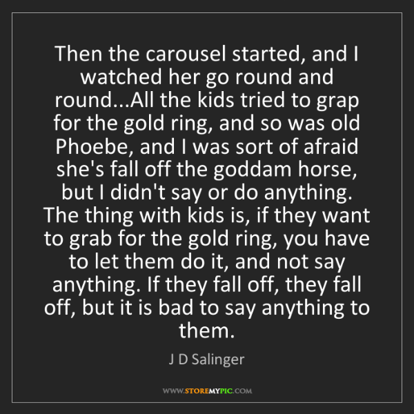 J D Salinger: Then the carousel started, and I watched her go round...