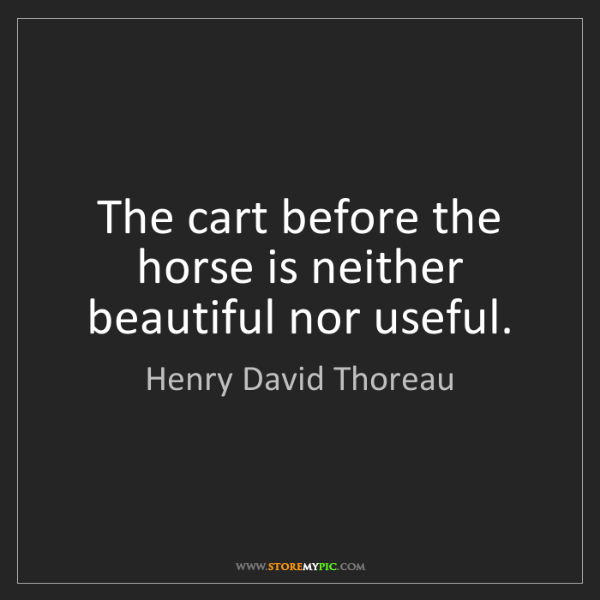 Henry David Thoreau: The cart before the horse is neither beautiful nor useful.