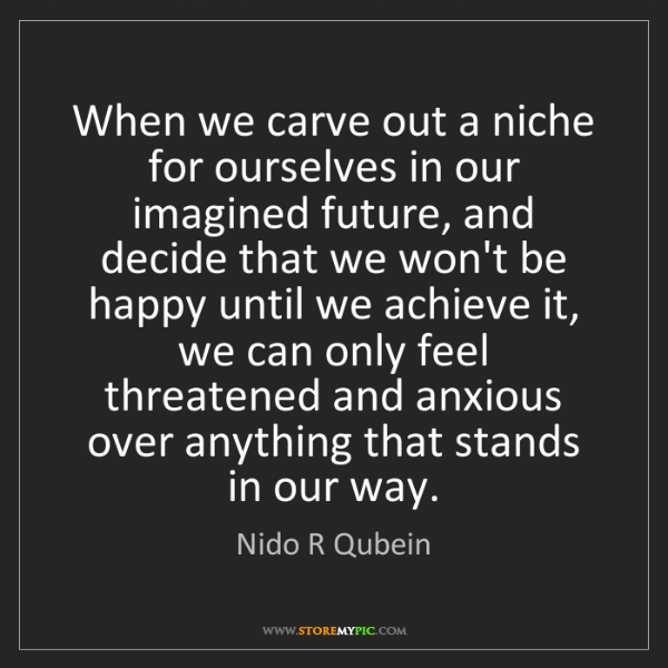 Nido R Qubein: When we carve out a niche for ourselves in our imagined...