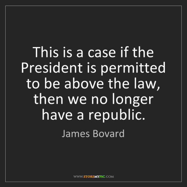 James Bovard: This is a case if the President is permitted to be above...