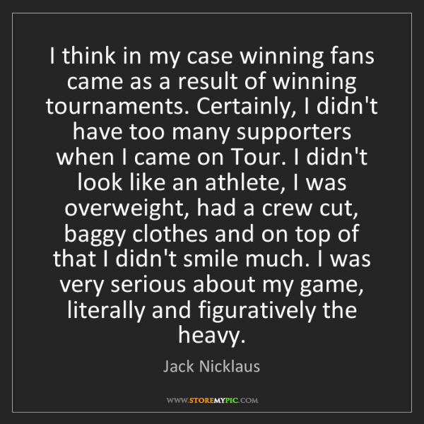 Jack Nicklaus: I think in my case winning fans came as a result of winning...