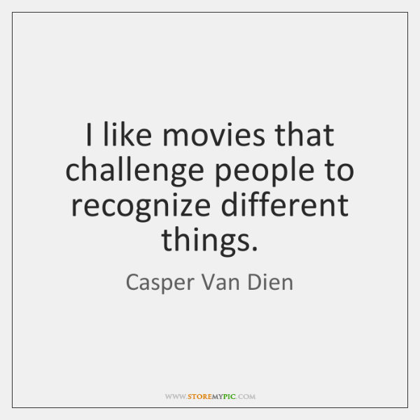 I like movies that challenge people to recognize different things.