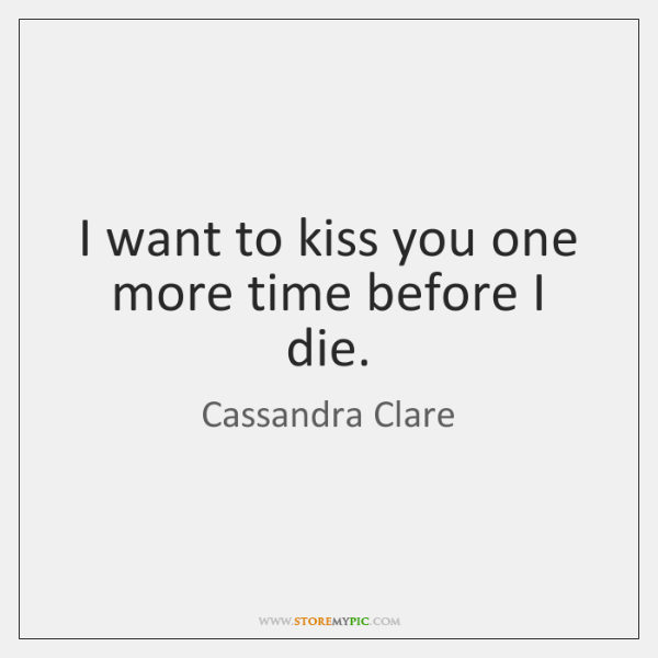 I want to kiss you one more time before I die.