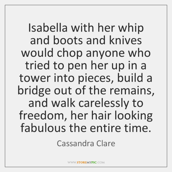 Isabella with her whip and boots and knives would chop anyone who ...