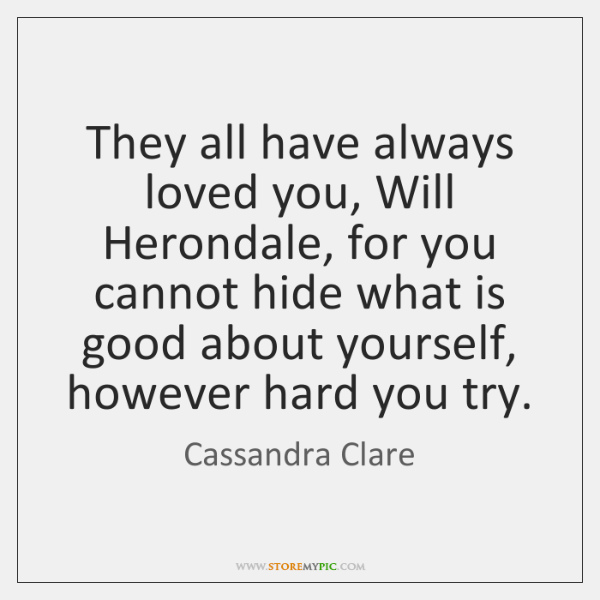 They all have always loved you, Will Herondale, for you cannot hide ...