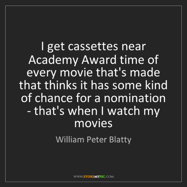 William Peter Blatty: I get cassettes near Academy Award time of every movie...