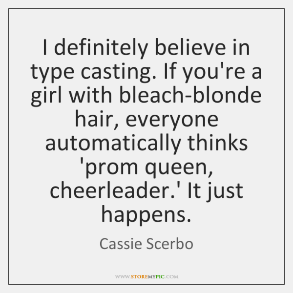 I definitely believe in type casting. If you're a girl with bleach-blonde ...