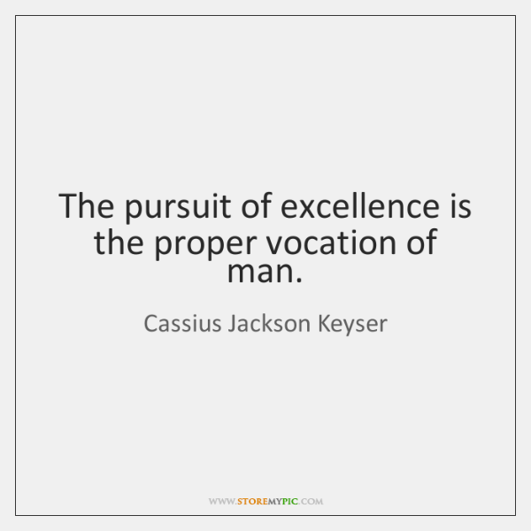 The pursuit of excellence is the proper vocation of man.