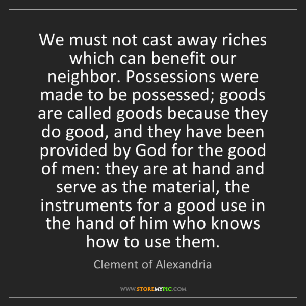 Clement of Alexandria: We must not cast away riches which can benefit our neighbor....