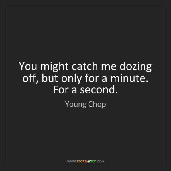 Young Chop: You might catch me dozing off, but only for a minute....