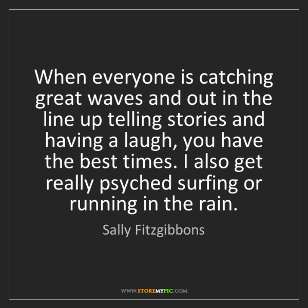 Sally Fitzgibbons: When everyone is catching great waves and out in the...