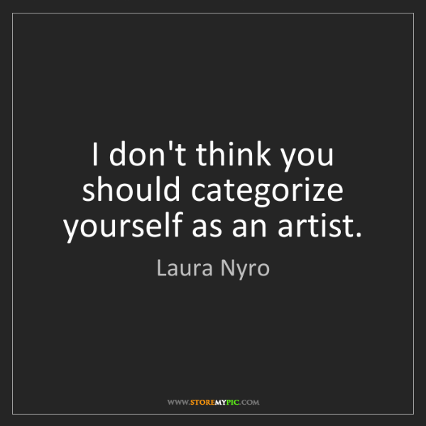 Laura Nyro: I don't think you should categorize yourself as an artist.