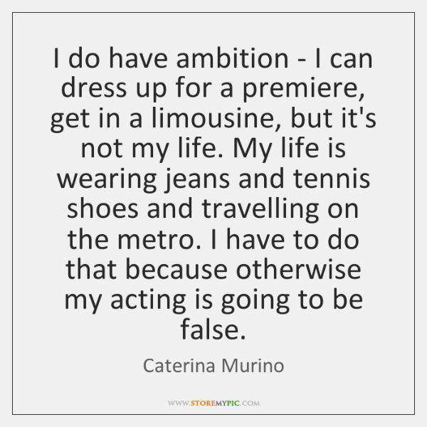 I do have ambition - I can dress up for a premiere, ...