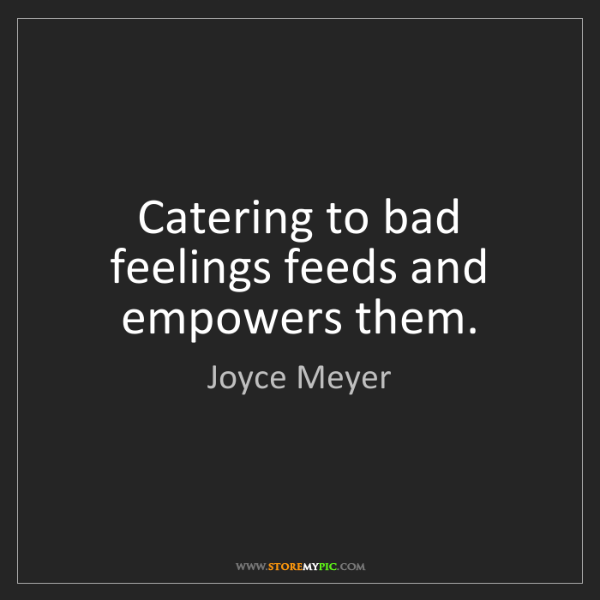 Joyce Meyer: Catering to bad feelings feeds and empowers them.