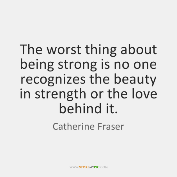 The worst thing about being strong is no one recognizes the beauty ...