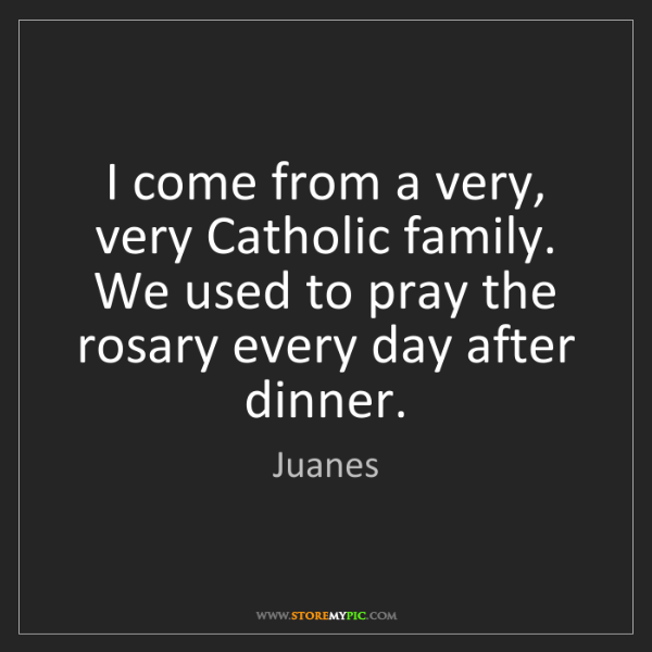 Juanes: I come from a very, very Catholic family. We used to...