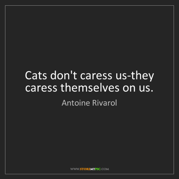 Antoine Rivarol: Cats don't caress us-they caress themselves on us.