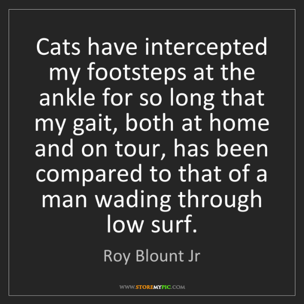 Roy Blount Jr: Cats have intercepted my footsteps at the ankle for so...