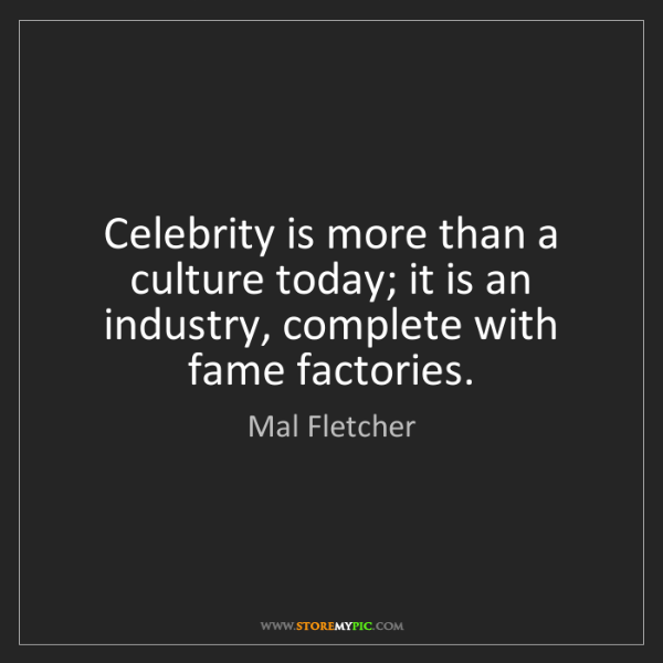 Mal Fletcher: Celebrity is more than a culture today; it is an industry,...