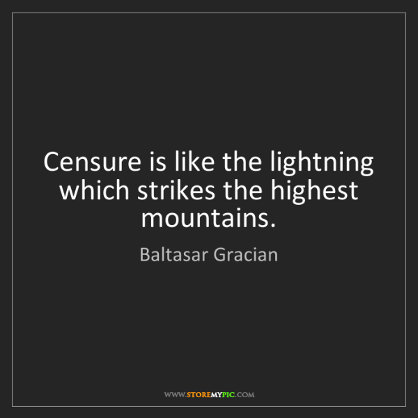 Baltasar Gracian: Censure is like the lightning which strikes the highest...