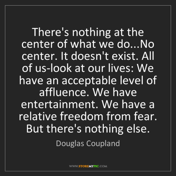 Douglas Coupland: There's nothing at the center of what we do...No center....
