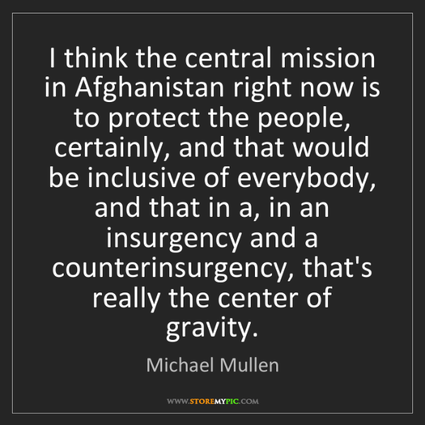 Michael Mullen: I think the central mission in Afghanistan right now...